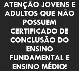 ATENÇÃO JOVENS E ADULTOS QUE NÃO POSSUEM CERTIFICADO DE CONCLUSÃO DO ENSINO FUNDAMENTAL E ENSINO MÉDIO!